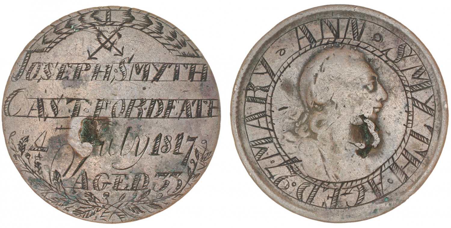 Token words 'Joseph Smyth/CAST FOR DEATH/4 July 1817/Aged 33', and the name 'Mary Ann Smyth/Aged 27' engraved on the reverse.