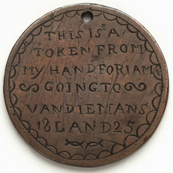 "Inscribed coin with message:  ""THIS IS A / TOKEN FROM / MY HAND FOR I AM / GOING TO / VAN DIEMENS / 18 LAND 25""."